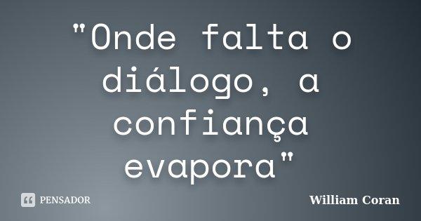 """""""Onde falta o diálogo, a confiança evapora""""... Frase de William Coran."""