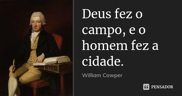 Deus fez o campo, e o homem fez a cidade.... Frase de William Cowper.