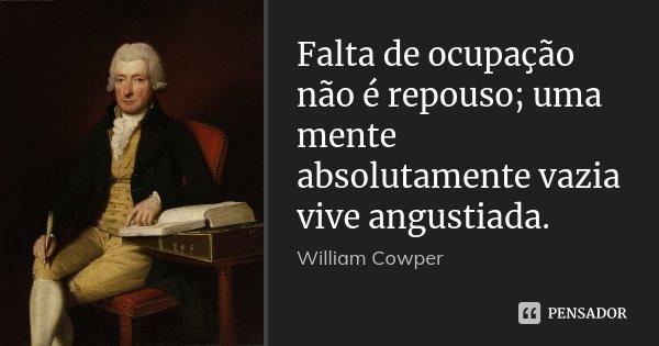 Falta de ocupação não é repouso; uma mente absolutamente vazia vive angustiada.... Frase de William Cowper.