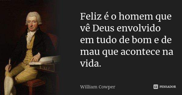 Feliz é o homem que vê Deus envolvido em tudo de bom e de mau que acontece na vida.... Frase de William Cowper.