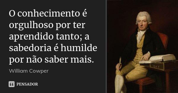 O conhecimento é orgulhoso por ter aprendido tanto; a sabedoria é humilde por não saber mais.... Frase de William Cowper.