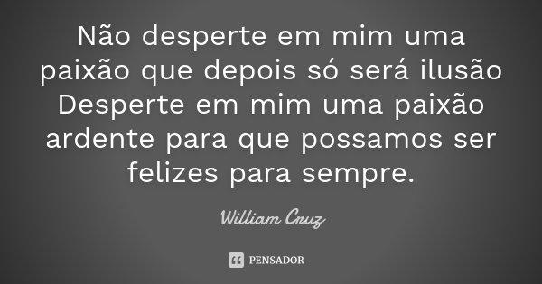 Não desperte em mim uma paixão que depois só será ilusão Desperte em mim uma paixão ardente para que possamos ser felizes para sempre.... Frase de William Cruz.