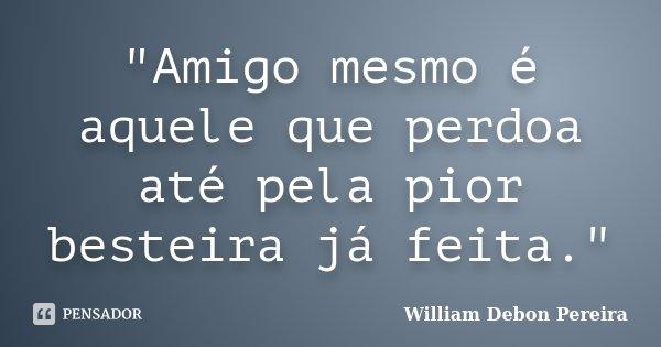 """""""Amigo mesmo é aquele que perdoa até pela pior besteira já feita.""""... Frase de William Debon Pereira."""