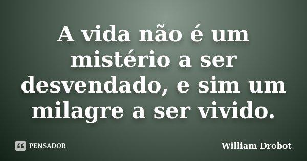 A vida não é um mistério a ser desvendado, e sim um milagre a ser vivido.... Frase de William Drobot.
