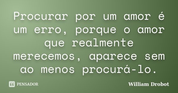 Procurar por um amor é um erro, porque o amor que realmente merecemos, aparece sem ao menos procurá-lo.... Frase de William Drobot.