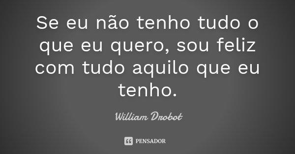 Se eu não tenho tudo o que eu quero, sou feliz com tudo aquilo que eu tenho.... Frase de William Drobot.