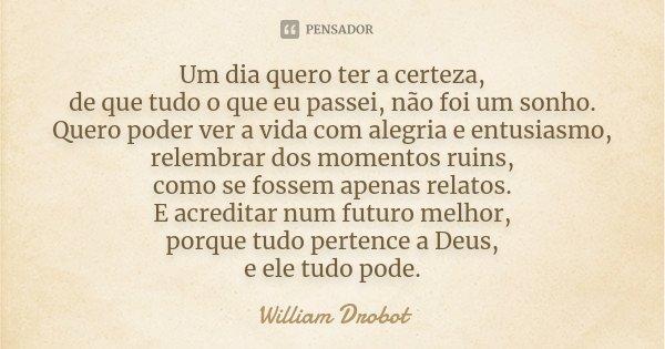 Um dia quero ter a certeza, de que tudo o que eu passei, não foi um sonho. Quero poder ver a vida com alegria e entusiasmo, relembrar dos momentos ruins, como s... Frase de William Drobot.