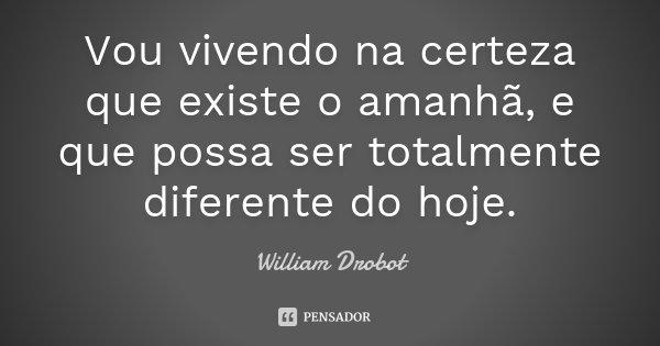 Vou vivendo na certeza que existe o amanhã, e que possa ser totalmente diferente do hoje.... Frase de William Drobot.