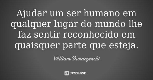 Ajudar um ser humano em qualquer lugar do mundo lhe faz sentir reconhecido em quaisquer parte que esteja.... Frase de William Duraczenski.