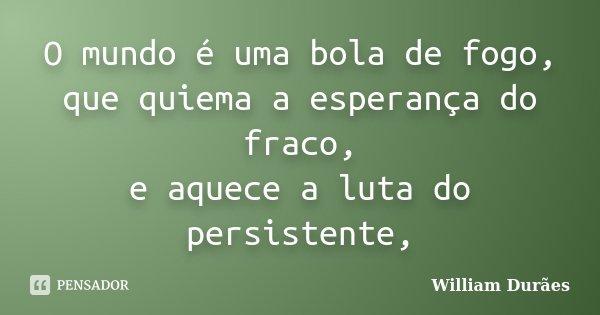 O mundo é uma bola de fogo, que quiema a esperança do fraco, e aquece a luta do persistente,... Frase de William Durães.
