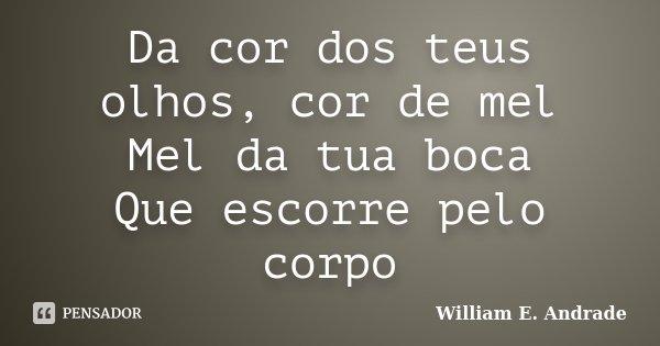Da cor dos teus olhos, cor de mel Mel da tua boca Que escorre pelo corpo... Frase de William E. Andrade.