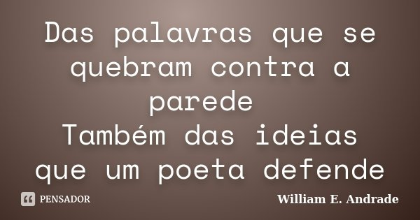 Das palavras que se quebram contra a parede Também das ideias que um poeta defende... Frase de William E. Andrade.