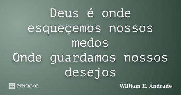 Deus é onde esqueçemos nossos medos Onde guardamos nossos desejos... Frase de William E. Andrade.