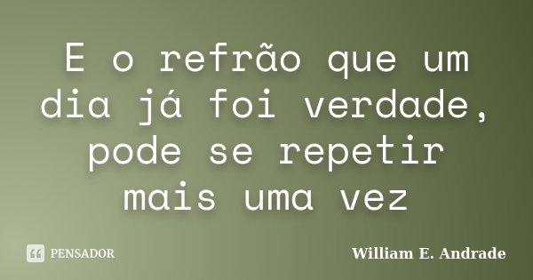 E o refrão que um dia já foi verdade, pode se repetir mais uma vez... Frase de William E. Andrade.