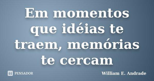 Em momentos que idéias te traem, memórias te cercam... Frase de William E. Andrade.