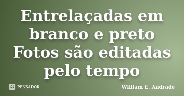 Entrelaçadas em branco e preto Fotos são editadas pelo tempo... Frase de William E. Andrade.