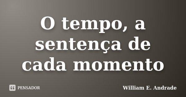 O tempo, a sentença de cada momento... Frase de William E. Andrade.