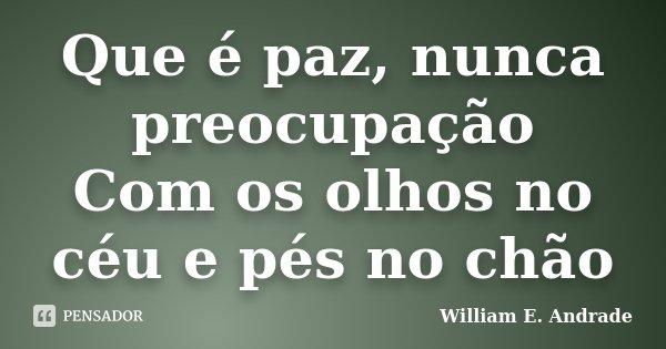 Que é paz, nunca preocupação Com os olhos no céu e pés no chão... Frase de William E. Andrade.