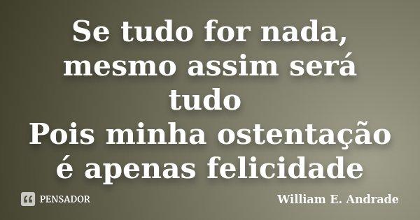 Se tudo for nada, mesmo assim será tudo Pois minha ostentação é apenas felicidade... Frase de William E. Andrade.