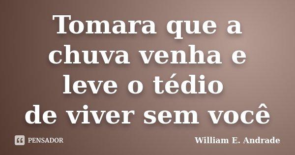 Tomara que a chuva venha e leve o tédio de viver sem você... Frase de William E. Andrade.
