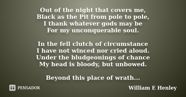 Out of the night that covers me, Black as the Pit from pole to pole, I thank whatever gods may be For my unconquerable soul. In the fell clutch of circumstance ... Frase de William E Henley.