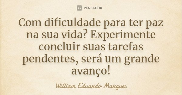 Com dificuldade para ter paz na sua vida? Experimente concluir suas tarefas pendentes, será um grande avanço!... Frase de William Eduardo Marques.