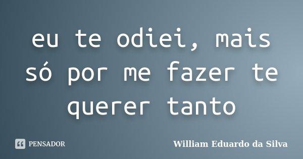 eu te odiei, mais só por me fazer te querer tanto... Frase de William Eduardo da Silva.