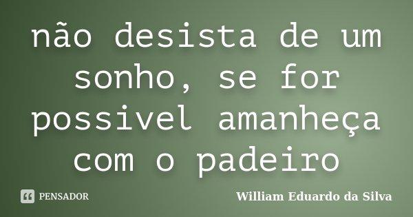 não desista de um sonho, se for possivel amanheça com o padeiro... Frase de William Eduardo da Silva.