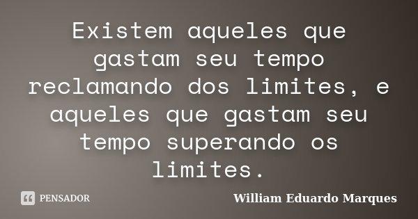 Existem aqueles que gastam seu tempo reclamando dos limites, e aqueles que gastam seu tempo superando os limites.... Frase de William Eduardo Marques.