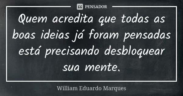 Quem acredita que todas as boas ideias já foram pensadas está precisando desbloquear sua mente.... Frase de William Eduardo Marques.