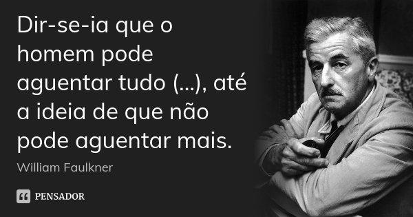 Dir-se-ia que o homem pode aguentar tudo (...), até a ideia de que não pode aguentar mais.... Frase de William Faulkner.