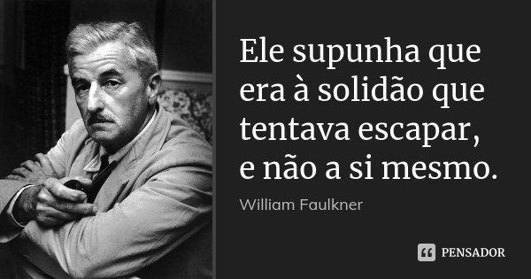 Ele supunha que era à solidão que tentava escapar, e não a si mesmo.... Frase de William Faulkner.