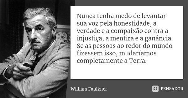 Nunca tenha medo de levantar sua voz pela honestidade, a verdade e a compaixão contra a injustiça, a mentira e a ganância. Se as pessoas ao redor do mundo fizes... Frase de William Faulkner.