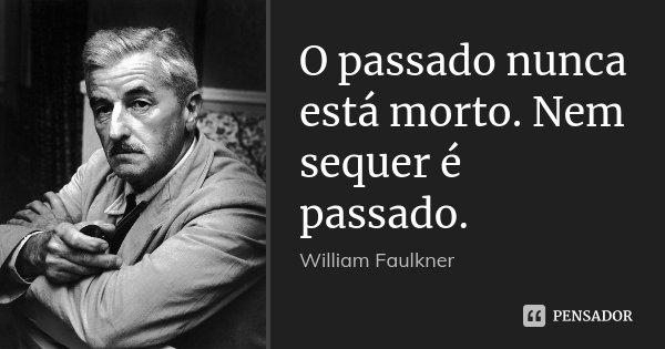 O passado nunca está morto. Nem sequer é passado.... Frase de William Faulkner.