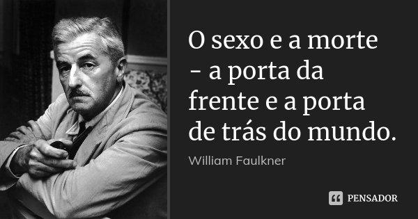 O sexo e a morte - a porta da frente e a porta de trás do mundo.... Frase de William Faulkner.
