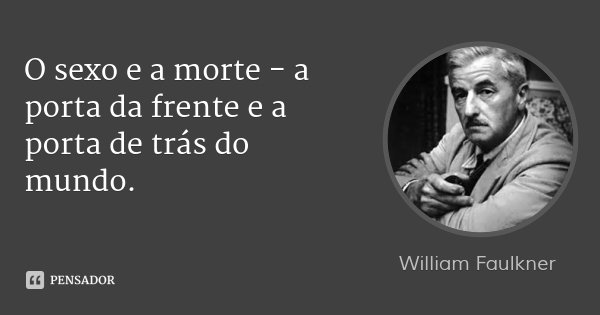 O sexo e a morte - a porta da frente e a porta de trás do mundo.... Frase de William Faulkner.