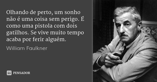 Olhando de perto, um sonho não é uma coisa sem perigo. É como uma pistola com dois gatilhos. Se vive muito tempo acaba por ferir alguém.... Frase de William Faulkner.