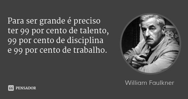 Para ser grande é preciso ter 99 por cento de talento, 99 por cento de disciplina e 99 por cento de trabalho.... Frase de William Faulkner.