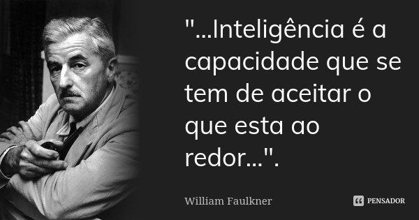 """""""...Inteligência é a capacidade que se tem de aceitar o que esta ao redor..."""".... Frase de William Faulkner."""