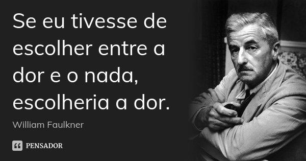 Se eu tivesse de escolher entre a dor e o nada, escolheria a dor.... Frase de William Faulkner.