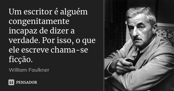 Um escritor é alguém congenitamente incapaz de dizer a verdade. Por isso, o que ele escreve chama-se ficção.... Frase de William Faulkner.