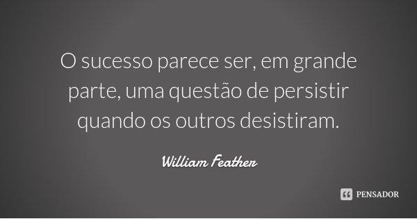 O sucesso parece ser, em grande parte, uma questão de persistir quando os outros desistiram.... Frase de William Feather.