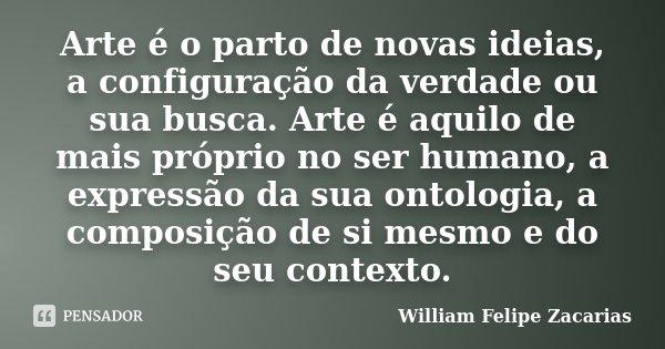 Arte é o parto de novas ideias, a configuração da verdade ou sua busca. Arte é aquilo de mais próprio no ser humano, a expressão da sua ontologia, a composição ... Frase de William Felipe Zacarias.