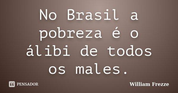 No Brasil a pobreza é o álibi de todos os males.... Frase de William Frezze.