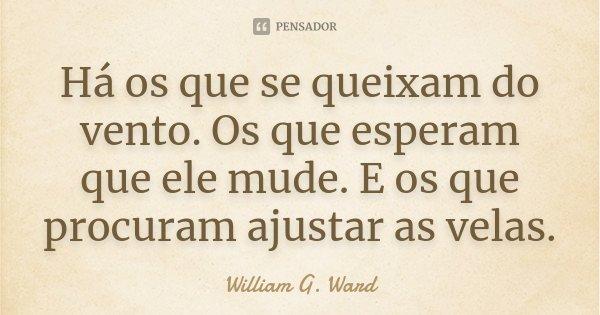 Há os que se queixam do vento. Os que esperam que ele mude. E os que procuram ajustar as velas.... Frase de William G. Ward.