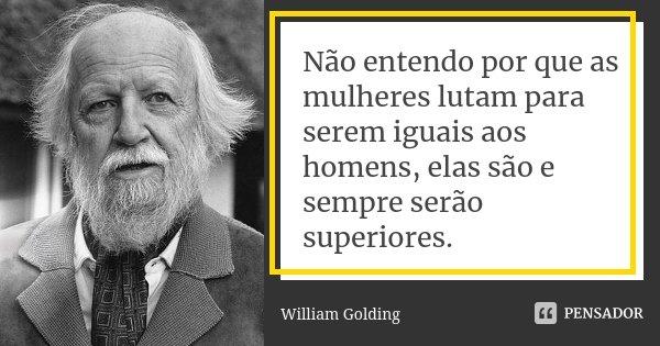 Não Entendo Por Que As Mulheres Lutam William Golding
