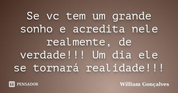 Se vc tem um grande sonho e acredita nele realmente, de verdade!!! Um dia ele se tornará realidade!!!... Frase de William Gonçalves.