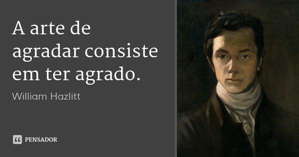 A arte de agradar consiste em ter agrado.... Frase de William Hazlitt.