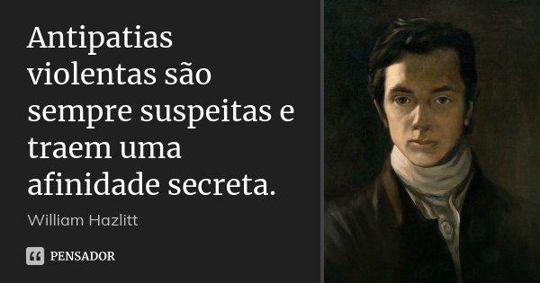 Antipatias violentas são sempre suspeitas e traem uma afinidade secreta.... Frase de William Hazlitt.
