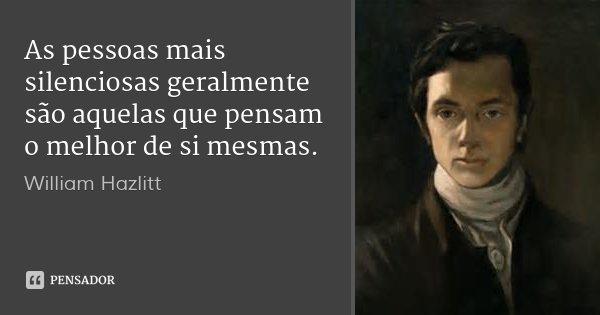 As pessoas mais silenciosas geralmente são aquelas que pensam o melhor de si mesmas.... Frase de William Hazlitt.